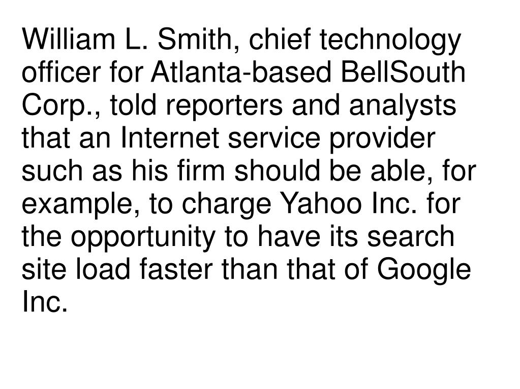 William L. Smith, chief technology officer for Atlanta-based BellSouth Corp., told reporters and analysts that an Internet service provider such as his firm should be able, for example, to charge Yahoo Inc. for the opportunity to have its search site load faster than that of Google Inc.