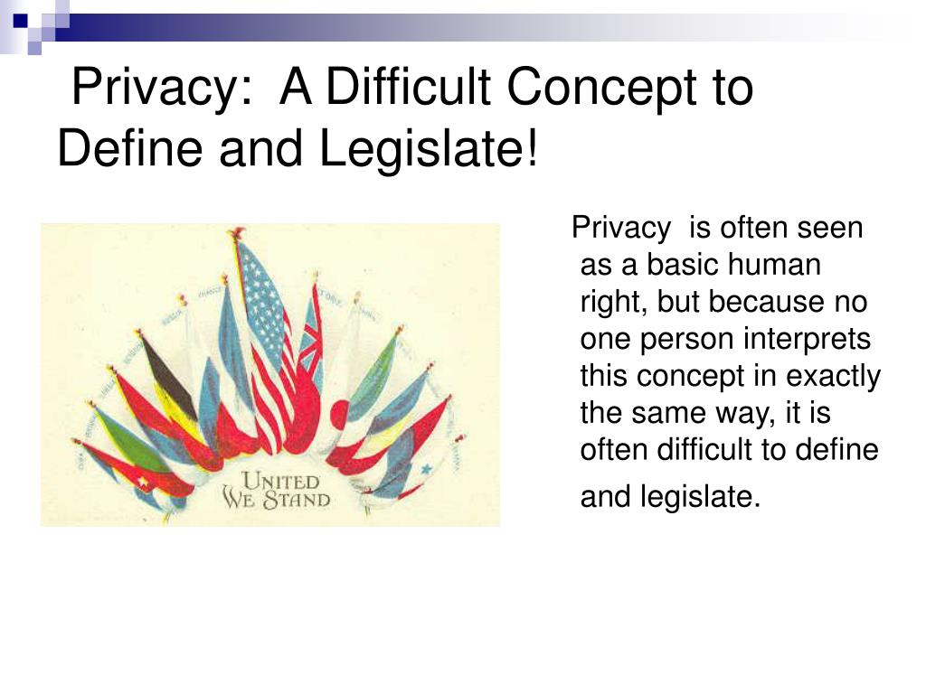 Privacy:  A Difficult Concept to Define and Legislate!