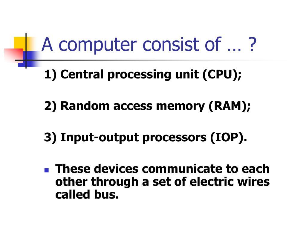 A computer consist of … ?