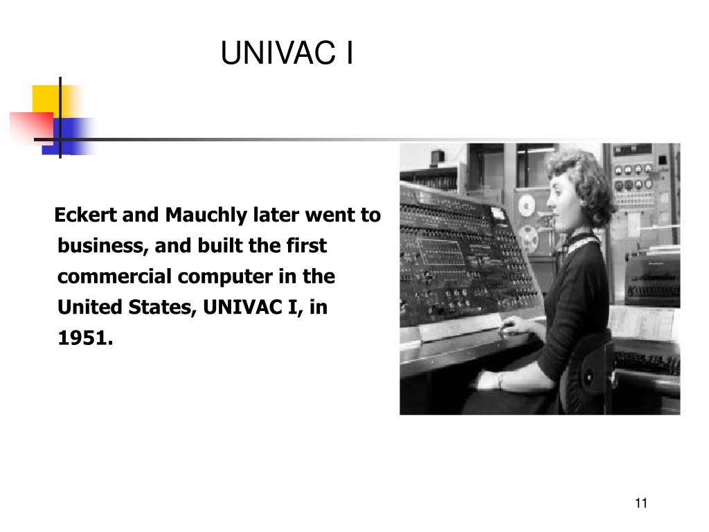 Eckert and Mauchly later went to business, and built the first commercial computer in the United States, UNIVAC I, in 1951.