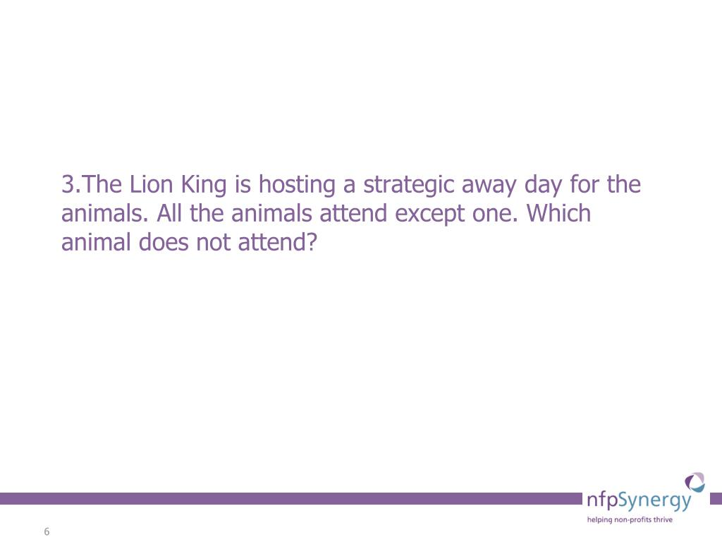 3.The Lion King is hosting a strategic away day for the animals. All the animals attend except one. Which animal does not attend?
