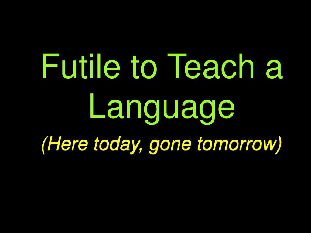 Futile to Teach a Language