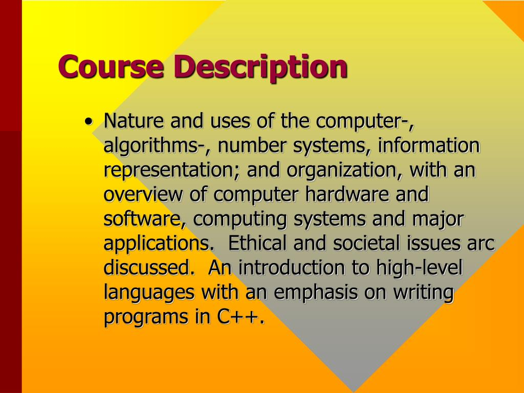 Nature and uses of the computer-, algorithms-, number systems, information representation; and organization, with an overview of computer hardware and software, computing systems and major applications.  Ethical and societal issues arc discussed.  An introduction to high-level languages with an emphasis on writing programs in C++.