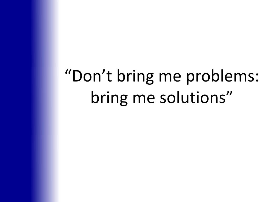 """Don't bring me problems: bring me solutions"""