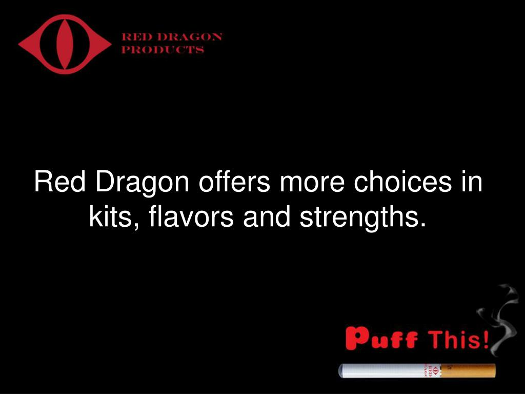 Red Dragon offers more choices in kits, flavors and strengths.