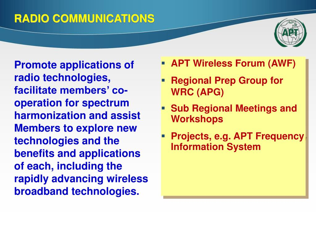 Promote applications of radio technologies, facilitate members' co-operation for spectrum harmonization and assist Members to explore new technologies and the benefits and applications of each, including the rapidly advancing wireless broadband technologies.