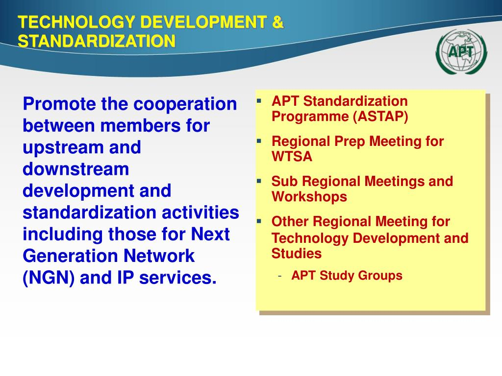 Promote the cooperation between members for upstream and downstream development and standardization activities including those for Next Generation Network (NGN) and IP services.