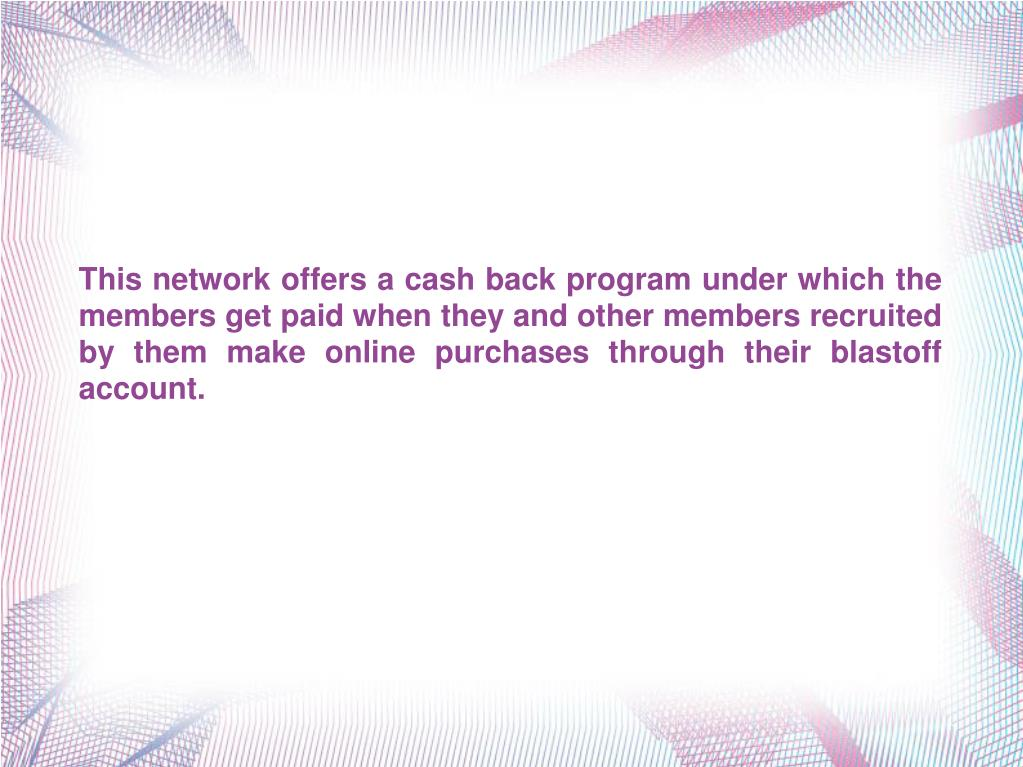 This network offers a cash back program under which the members get paid when they and other members recruited by them make online purchases through their blastoff account.
