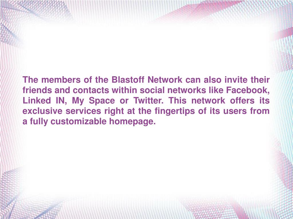 The members of the Blastoff Network can also invite their friends and contacts within social networks like Facebook, Linked IN, My Space or Twitter. This network offers its exclusive services right at the fingertips of its users from a fully customizable homepage.