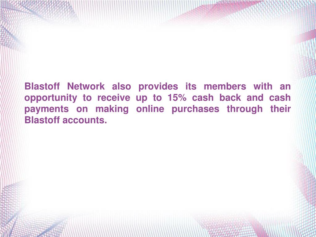Blastoff Network also provides its members with an opportunity to receive up to 15% cash back and cash payments on making online purchases through their Blastoff accounts.