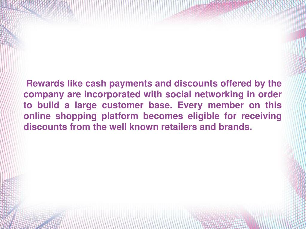 Rewards like cash payments and discounts offered by the company are incorporated with social networking in order to build a large customer base. Every member on this online shopping platform becomes eligible for receiving discounts from the well known retailers and brands.