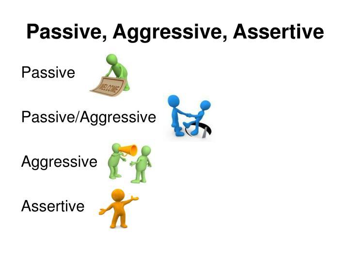 Passive, Aggressive, Assertive