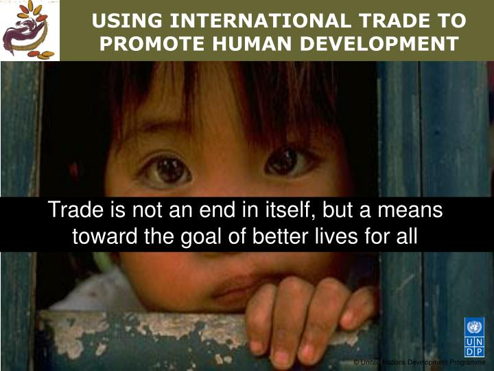 Trade is not an end in itself, but a means toward the goal of better lives for all