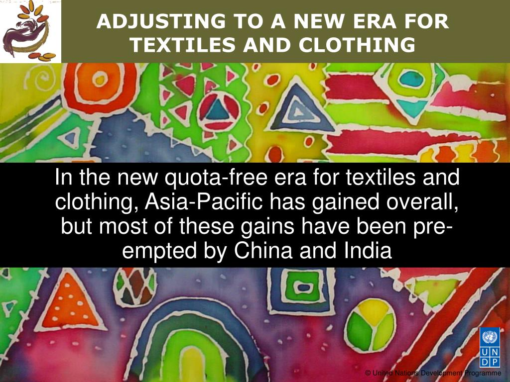 In the new quota-free era for textiles and clothing, Asia-Pacific has gained overall, but most of these gains have been pre-empted by China and India