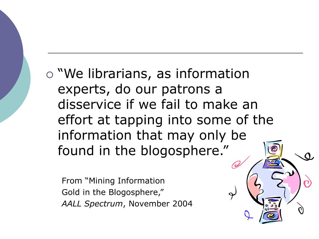 """""""We librarians, as information experts, do our patrons a disservice if we fail to make an effort at tapping into some of the information that may only be  found in the blogosphere."""""""