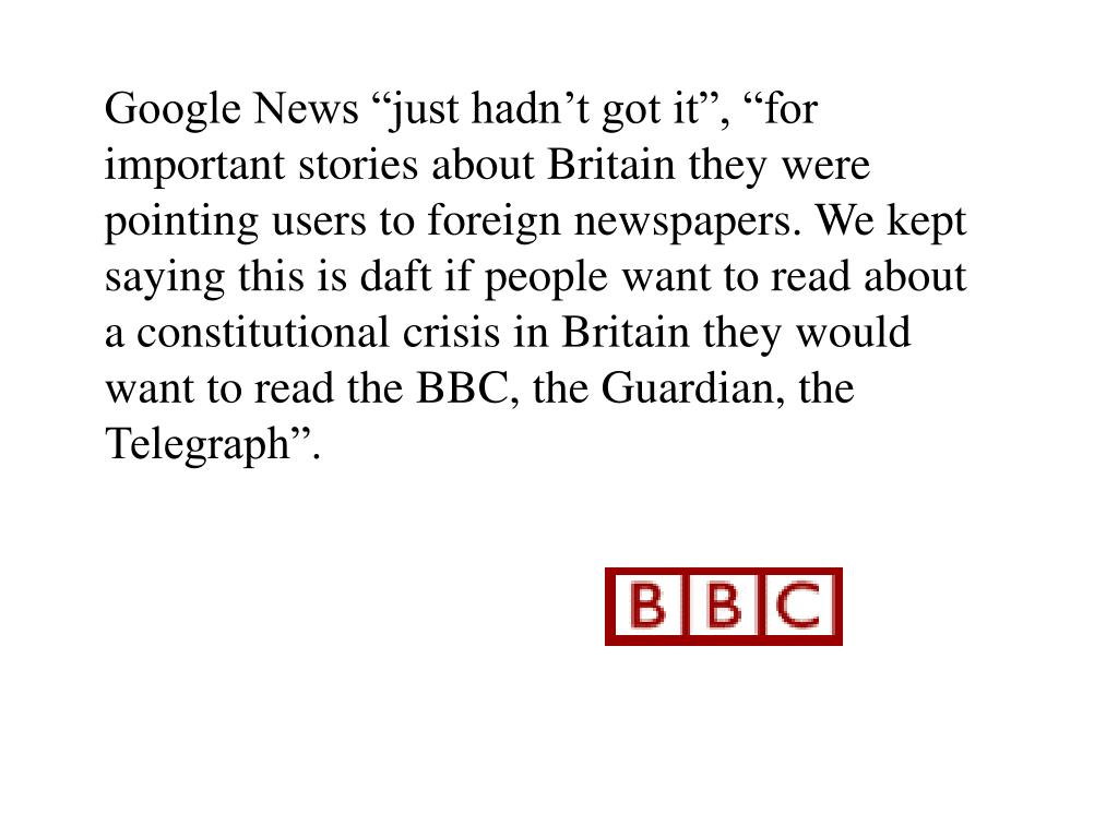 "Google News ""just hadn't got it"", ""for important stories about Britain they were pointing users to foreign newspapers. We kept saying this is daft if people want to read about a constitutional crisis in Britain they would want to read the BBC, the Guardian, the Telegraph""."