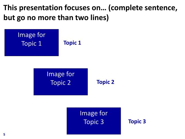 This presentation focuses on… (complete sentence, but go no more than two lines)