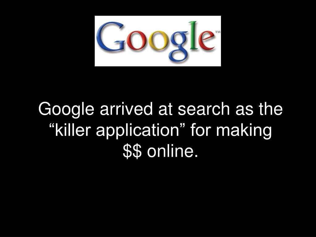 "Google arrived at search as the ""killer application"" for making $$ online."