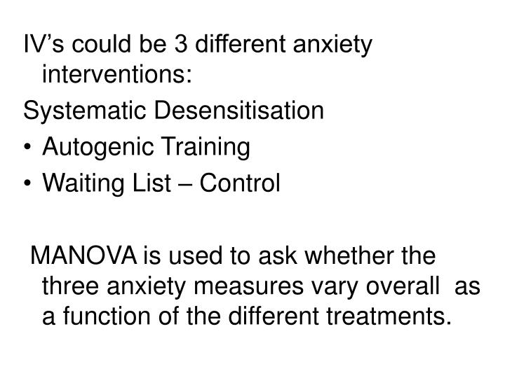 IV's could be 3 different anxiety interventions: