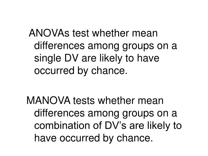 ANOVAs test whether mean differences among groups on a single DV are likely to have occurred by chance.