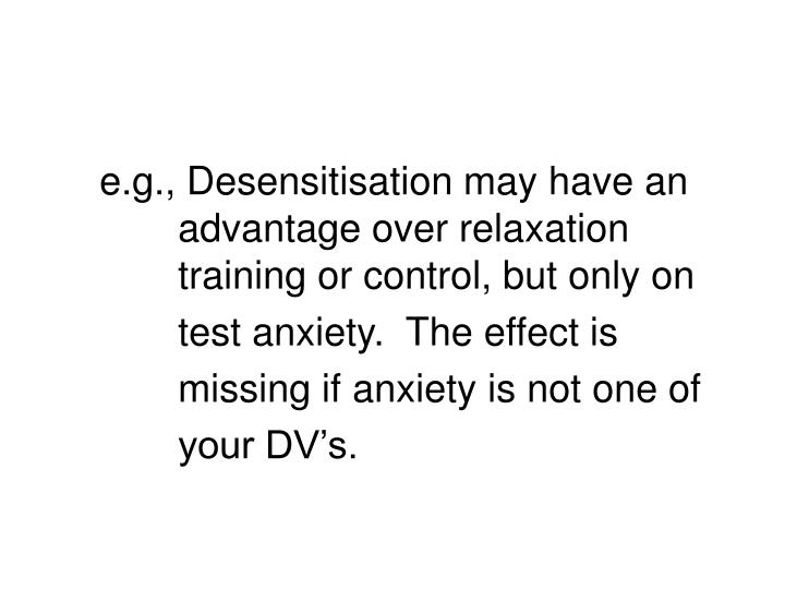 e.g., Desensitisation may have an 		advantage over relaxation 			training or control, but only on