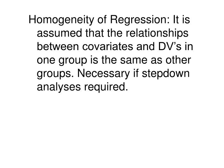 Homogeneity of Regression: It is assumed that the relationships between covariates and DV's in one group is the same as other groups. Necessary if stepdown analyses required.