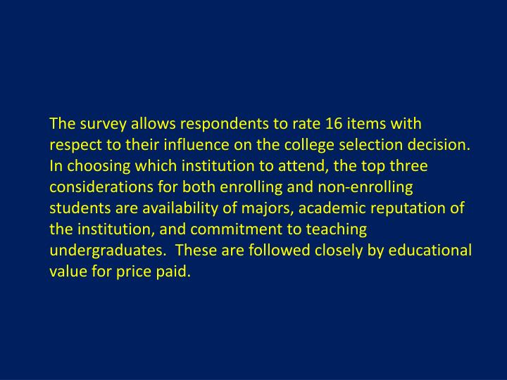 The survey allows respondents to rate 16 items with respect to their influence on the college selection decision. In choosing which institution to attend, the top three considerations for both enrolling and non-enrolling students are availability of majors, academic reputation of the institution, and commitment to teaching undergraduates.  These are followed closely by educational value for price paid.