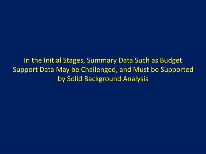 In the Initial Stages, Summary Data Such as Budget Support Data May be Challenged, and Must be Supported by Solid Background Analysis