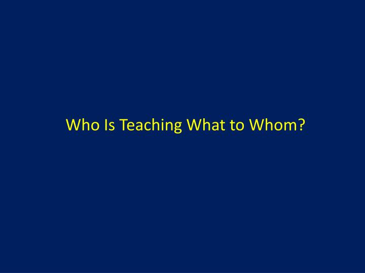 Who Is Teaching What to Whom?