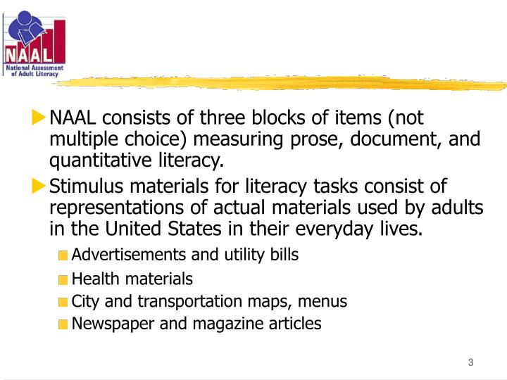 NAAL consists of three blocks of items (not multiple choice) measuring prose, document, and quantitative literacy.