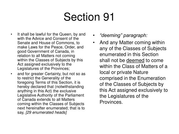 It shall be lawful for the Queen, by and with the Advice and Consent of the Senate and House of Commons, to make Laws for the Peace, Order, and good Government of Canada, in relation to all Matters not coming within the Classes of Subjects by this Act assigned exclusively to the Legislatures of the Provinces;