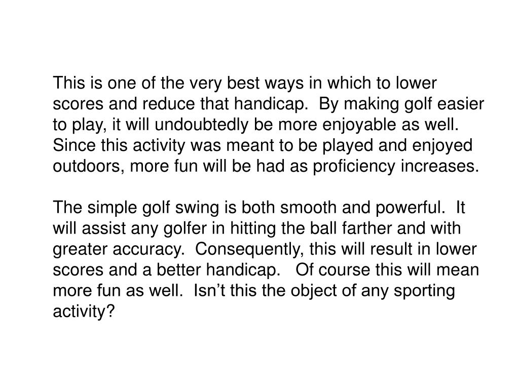 This is one of the very best ways in which to lower scores and reduce that handicap.  By making golf easier to play, it will undoubtedly be more enjoyable as well.  Since this activity was meant to be played and enjoyed outdoors, more fun will be had as proficiency increases.