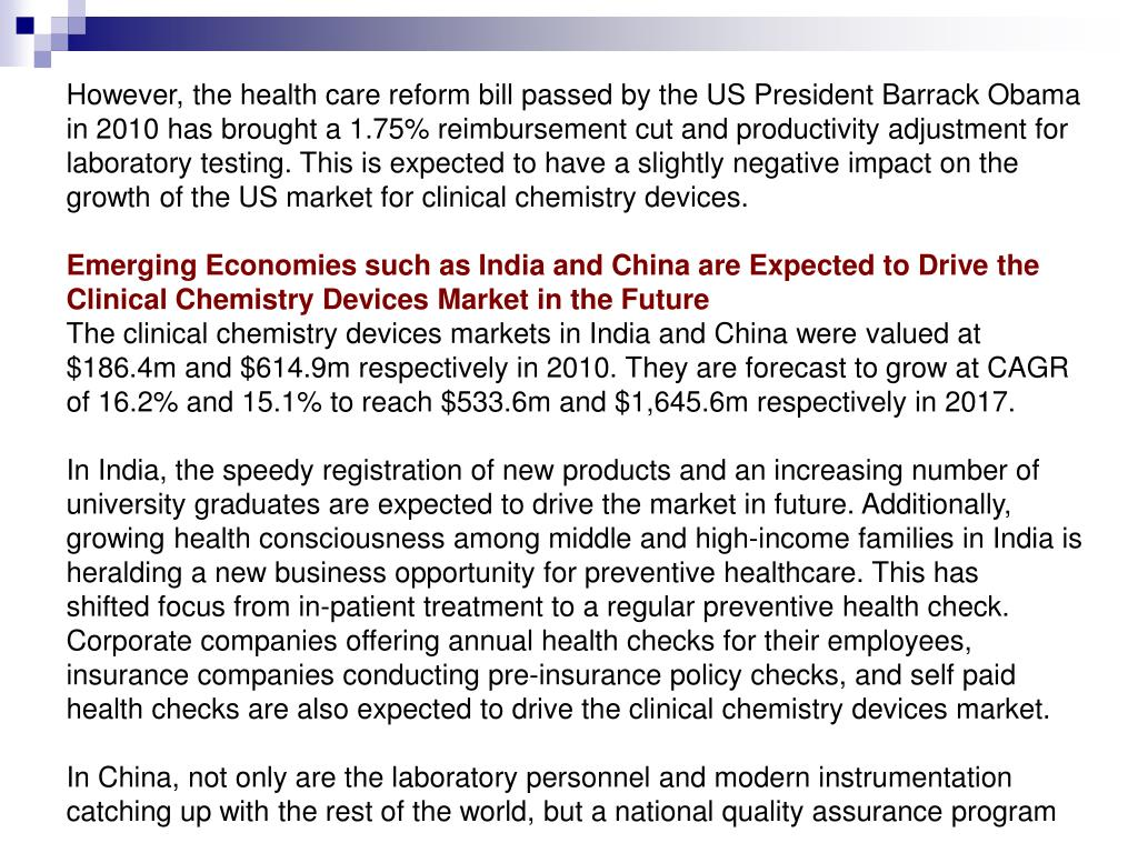 However, the health care reform bill passed by the US President Barrack Obama in 2010 has brought a 1.75% reimbursement cut and productivity adjustment for laboratory testing. This is expected to have a slightly negative impact on the growth of the US market for clinical chemistry devices.