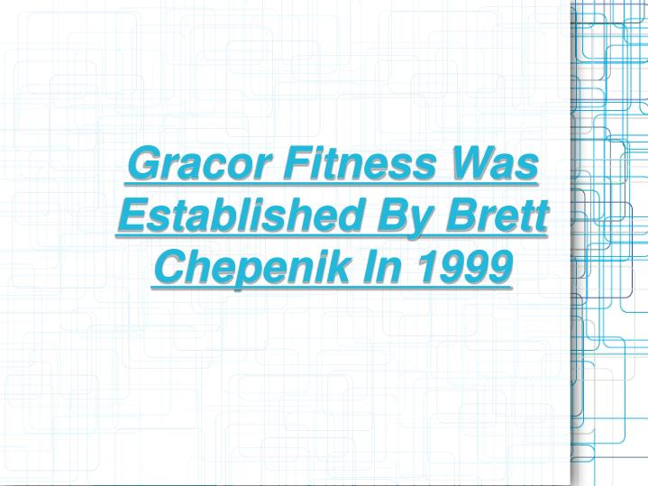Gracor Fitness Was Established By Brett Chepenik In 1999