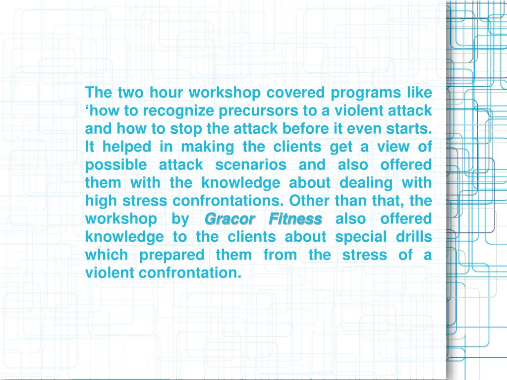 The two hour workshop covered programs like 'how to recognize precursors to a violent attack and how to stop the attack before it even starts. It helped in making the clients get a view of possible attack scenarios and also offered them with the knowledge about dealing with high stress confrontations. Other than that, the workshop by