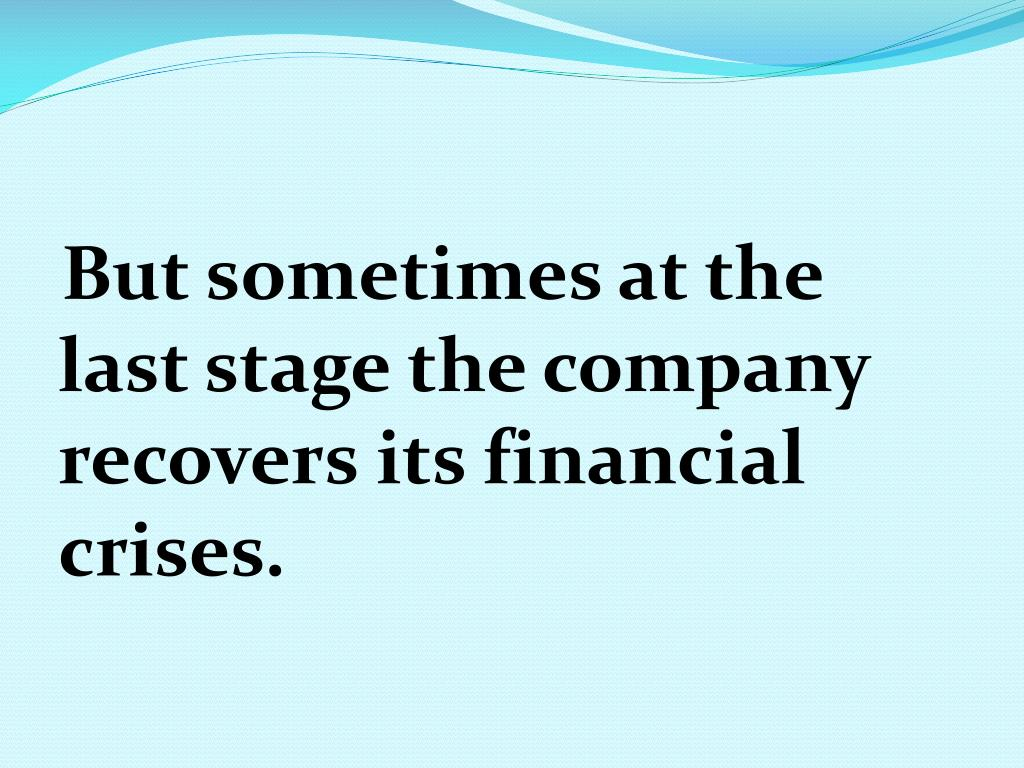 But sometimes at the last stage the company recovers its financial crises.
