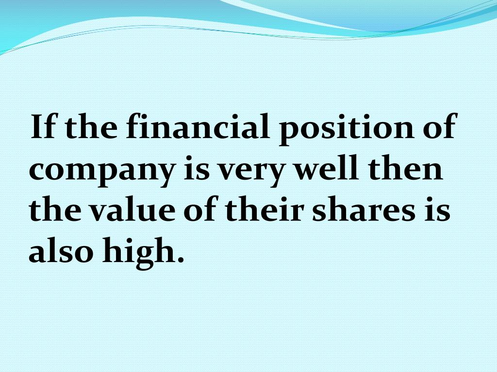 If the financial position of company is very well then the value of their shares is also high.