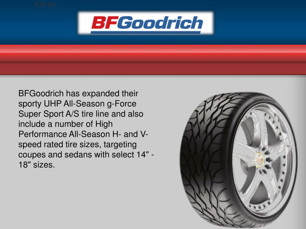 "BFGoodrich has expanded their sporty UHP All-Season g-Force Super Sport A/S tire line and also include a number of High Performance All-Season H- and V-speed rated tire sizes, targeting coupes and sedans with select 14"" - 18"" sizes."