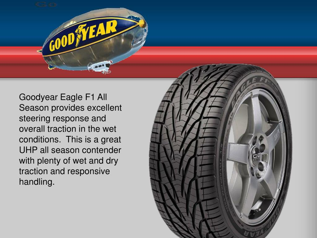 Goodyear Eagle F1 All Season provides excellent steering response and overall traction in the wet conditions. This is a great UHP all season contender with plenty of wet and dry traction and responsive handling.