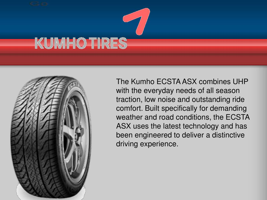 The Kumho ECSTA ASX combines UHP with the everyday needs of all season traction, low noise and outstanding ride comfort. Built specifically for demanding weather and road conditions, the ECSTA ASX uses the latest technology and has been engineered to deliver a distinctive driving experience.