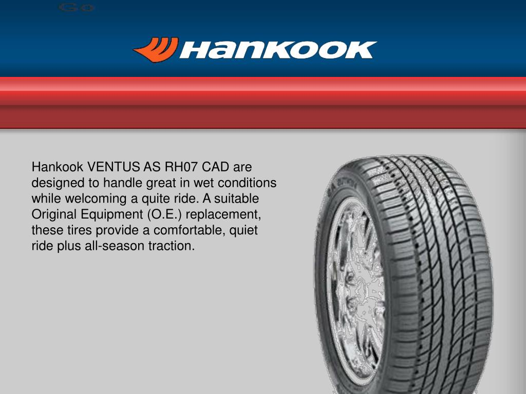 Hankook VENTUS AS RH07 CAD are designed to handle great in wet conditions while welcoming a quite ride. A suitable Original Equipment (O.E.) replacement, these tires provide a comfortable, quiet ride plus all-season traction.