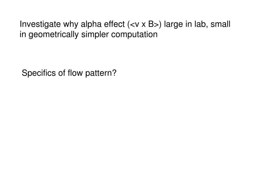 Investigate why alpha effect (<v x B>) large in lab, small in geometrically simpler computation