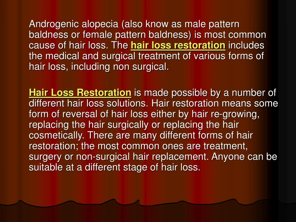 Androgenic alopecia (also know as male pattern baldness or female pattern baldness) is most common cause of hair loss. The