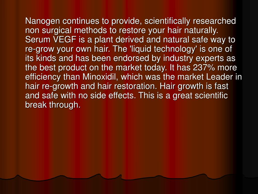 Nanogen continues to provide, scientifically researched non surgical methods to restore your hair naturally. Serum VEGF is a plant derived and natural safe way to re-grow your own hair. The 'liquid technology' is one of its kinds and has been endorsed by industry experts as the best product on the market today. It has 237% more efficiency than Minoxidil, which was the market Leader in hair re-growth and hair restoration. Hair growth is fast and safe with no side effects. This is a great scientific break through.