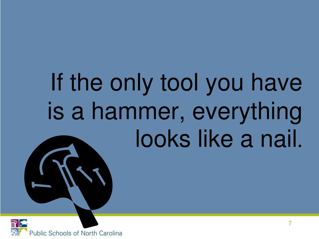 If the only tool you have