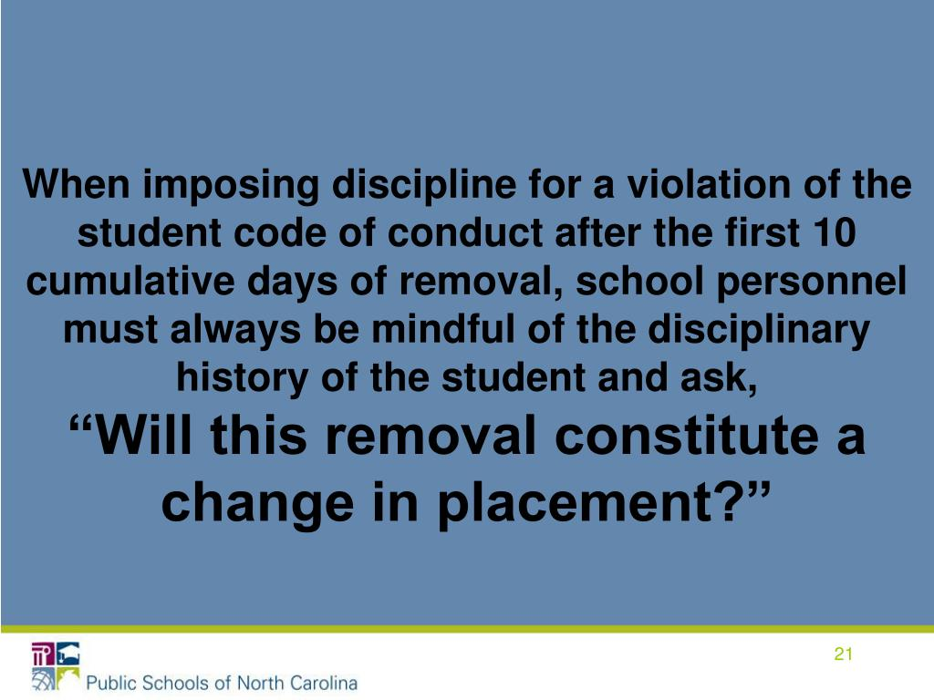 When imposing discipline for a violation of the student code of conduct after the first 10 cumulative days of removal, school personnel must always be mindful of the disciplinary history of the student and ask,