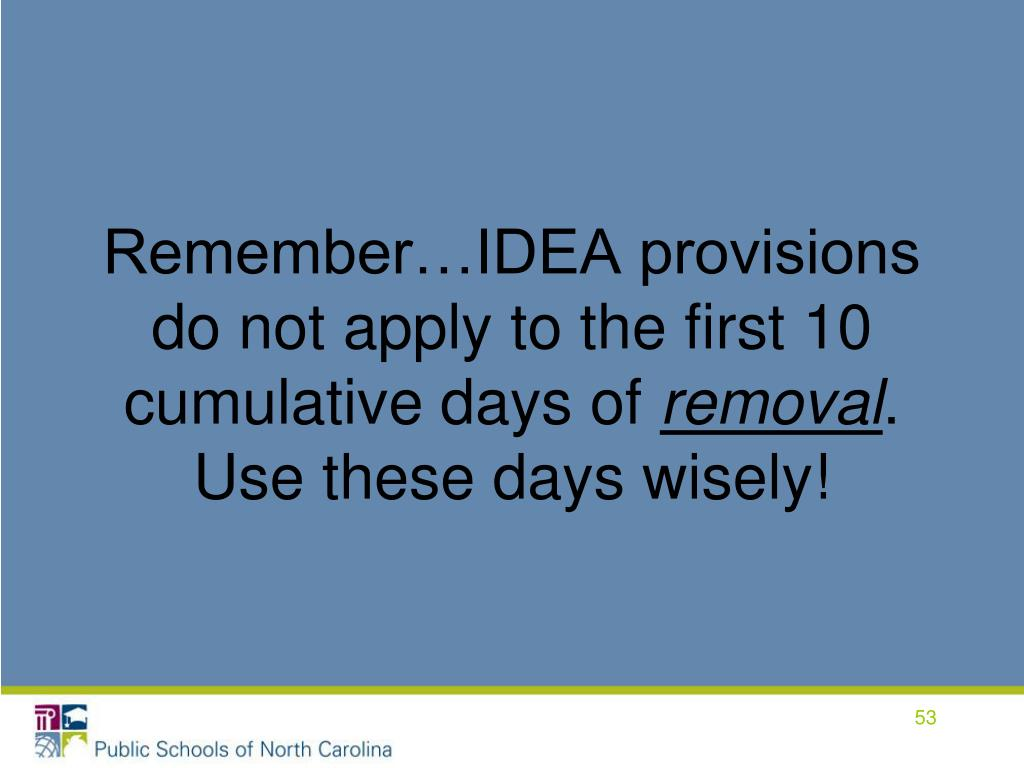 Remember…IDEA provisions do not apply to the first 10 cumulative days of