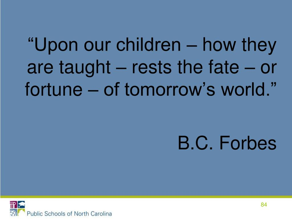 """""""Upon our children – how they are taught – rests the fate – or fortune – of tomorrow's world."""""""