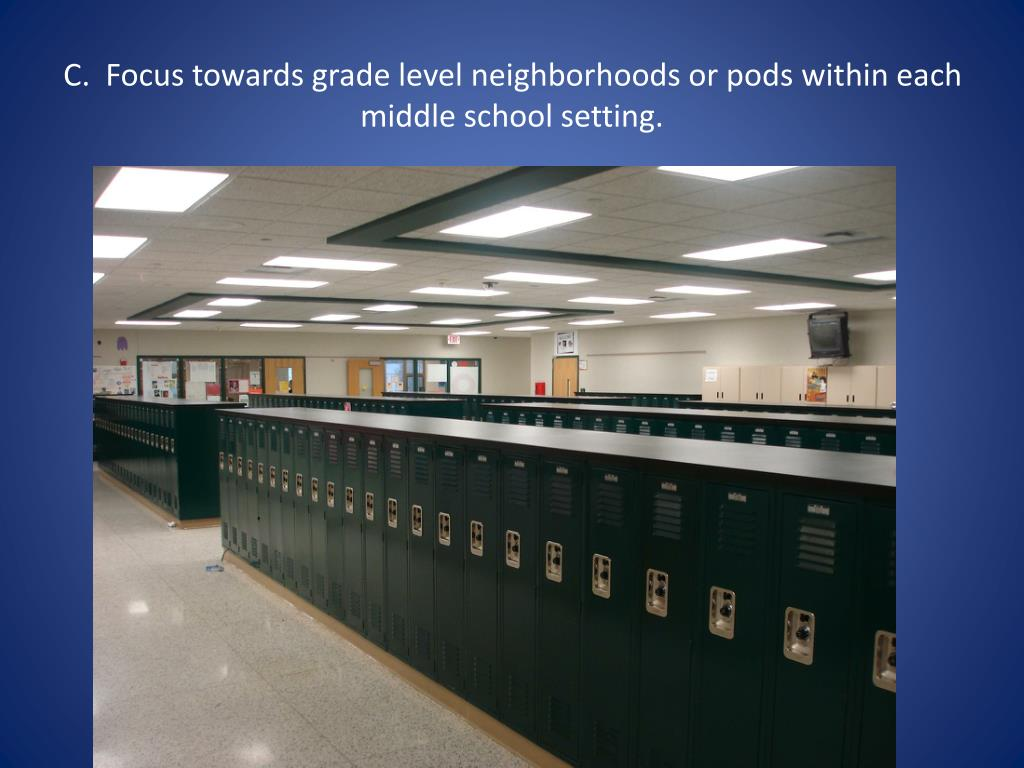 C.  Focus towards grade level neighborhoods or pods within each middle school setting.