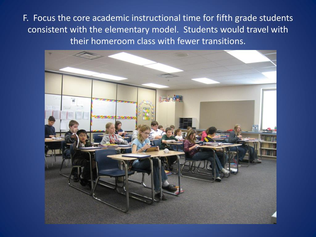 F.  Focus the core academic instructional time for fifth grade students consistent with the elementary model.  Students would travel with their homeroom class with fewer transitions.